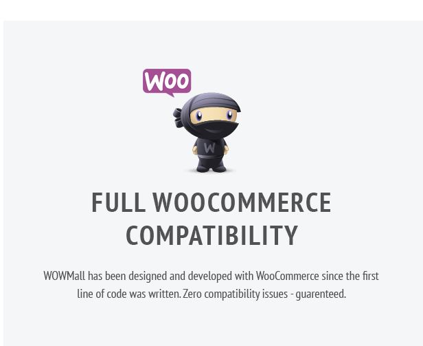 Full WooCommerce Compatibility. WOWMall has been designed and developed with WooCommerce since the first line of code was written. Zero compatibility issues - guarenteed.