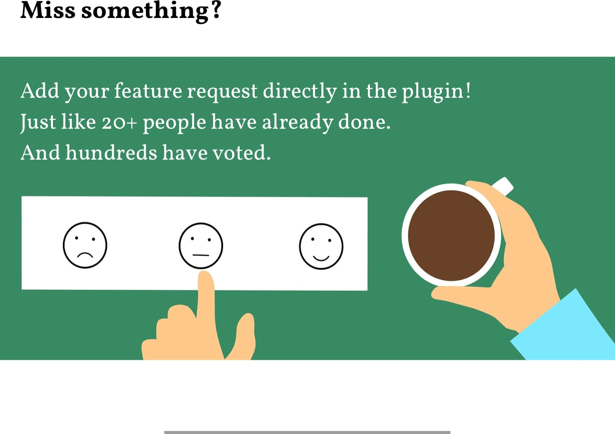 Miss something? Add your feature request directly in the plugin! Just like 20+ people have already done. And hundreds have voted.
