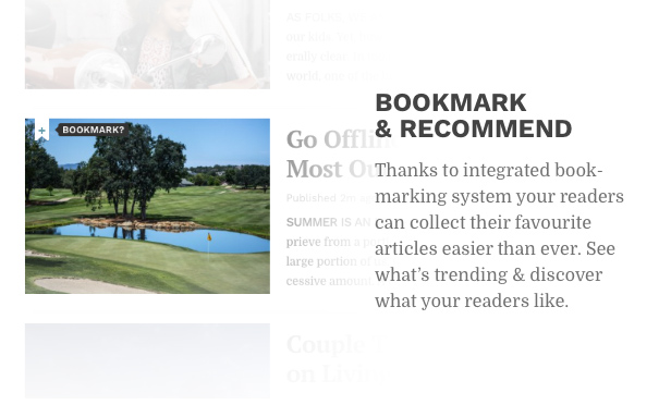 Bookmark and recommend. Thanks to integrated bookmarking system your readers can collect their favourite articles easier than ever. See what's trending and discover what your readers like.