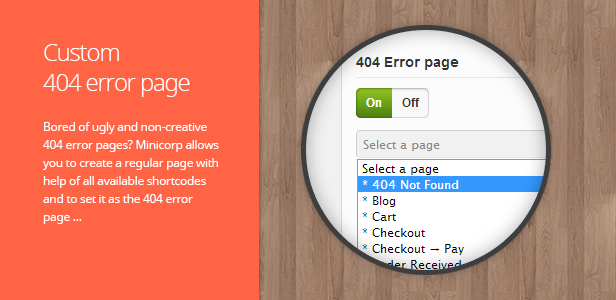 Custom 404 error page. Bored of ugly and non-creative 404 error pages? Minicorp allows you to create a regular page with help of all available shortcodes and to set it as the 404 error page …