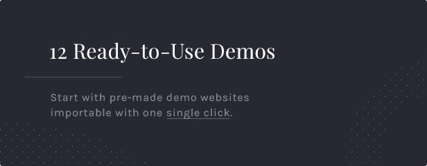 12 Ready-to-Use Demos: Start with pre-made demo websites importable with one single click.