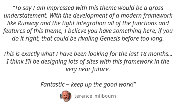 To say I am impressed with this theme would be a gross understatement. With the development of a modern framework like Runway and the tight integration all of the functions and features of this theme, I believe you have something here, if you do it right, that could be rivaling Genesis before too long. This is exactly what I have been looking for the last 18 months... I think Ill be designing lots of sites with this framework in the very near future. Fantastic - keep up the good work! - terence_milbourn