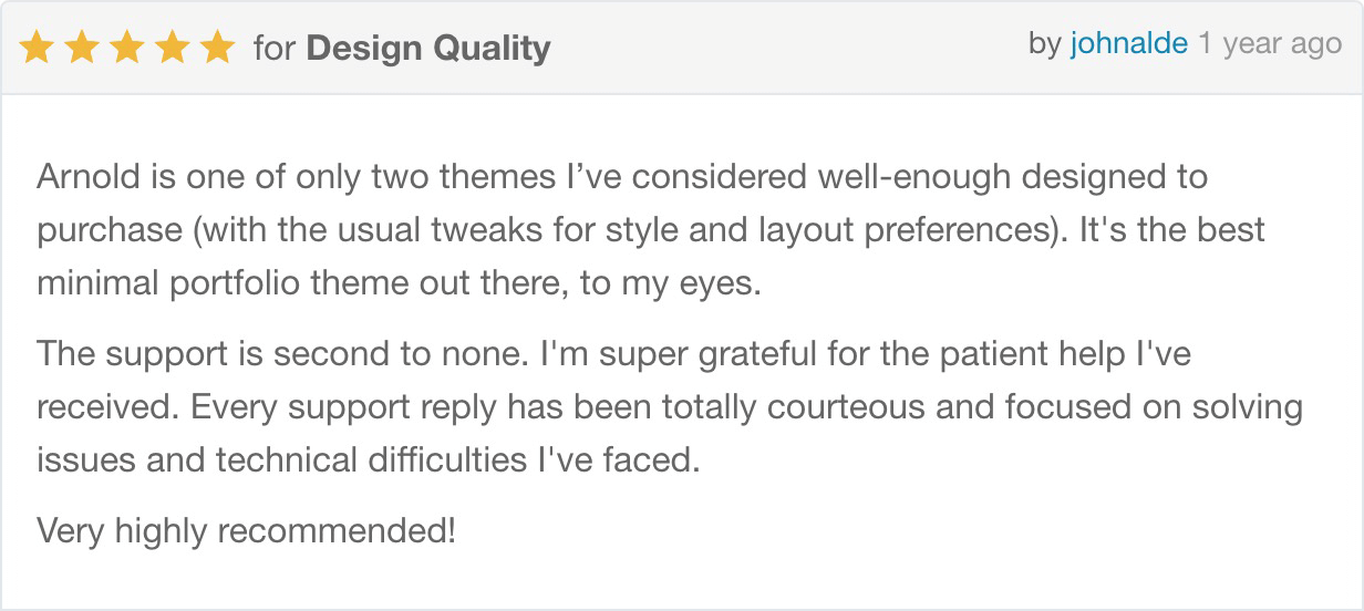Arnold is one of only two themes I've considered well-enough designed to purchase (with the usual tweaks for style and layout preferences). It's the best minimal portfolio theme out there, to my eyes. The support is second to none. I'm super grateful for the patient help I've received. Every support reply has been totally courteous and focused on solving issues and technical difficulties I've faced. Very highly recommended!