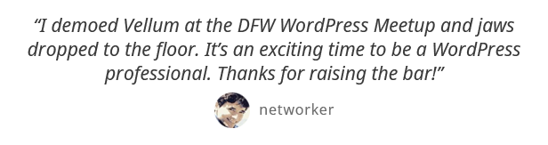 I demoed Vellum at the DFW WordPress Meetup and jaws dropped to the floor. Its an exciting time to be a WordPress professional. Thanks for raising the bar! - networker