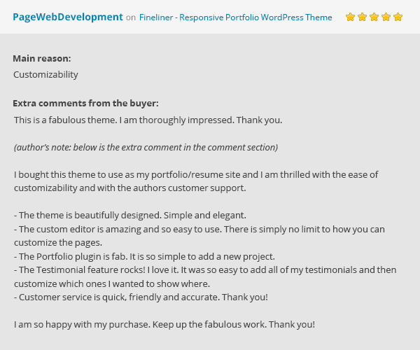 Fineliner Theme's Review: This is a fabulous theme. I am thoroughly impressed. Thank you. Hi. I bought this theme to use as my portfolio/resume site and I am thrilled with the ease of customizability and with the authors customer support. The theme is beautifully designed. Simple and elegant. The custom editor is amazing and so easy to use. There is simply no limit to how you can customize the pages. The Portfolio plugin is fab. It is so simple to add a new project. The Testimonial feature rocks! I love it. It was so easy to add all of my testimonials and then customize which ones I wanted to show where. Customer service is quick, friendly and accurate. Thank you! I am so happy with my purchase. Keep up the fabulous work. Thank you! by PageWebDevelopment.