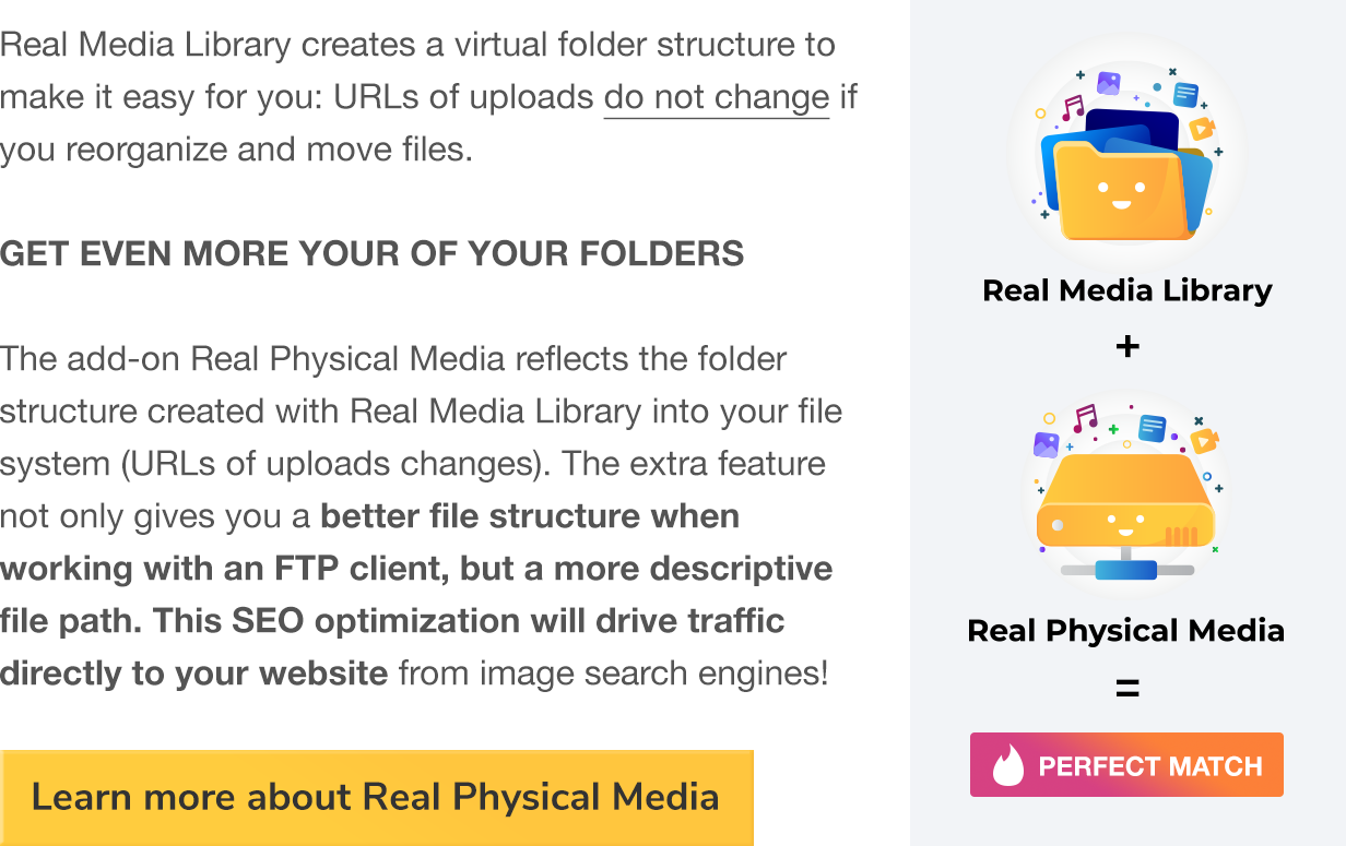 Real Media Library creates a virtual folder structure to make it easy for you: URLs of uploads do not change if you reorganzize and move files. GET EVEN MORE OUR OF YOUR FOLDERS The add-on Real Physical media reflects the folder structure created with Real Media Library into your file system (URLs of uploads changes). The extra feature not only gives you a better file structure when working with an FTP client, but a more descriptive file path. This SEO optimization will drive traffic directly to your website from image search engines!
