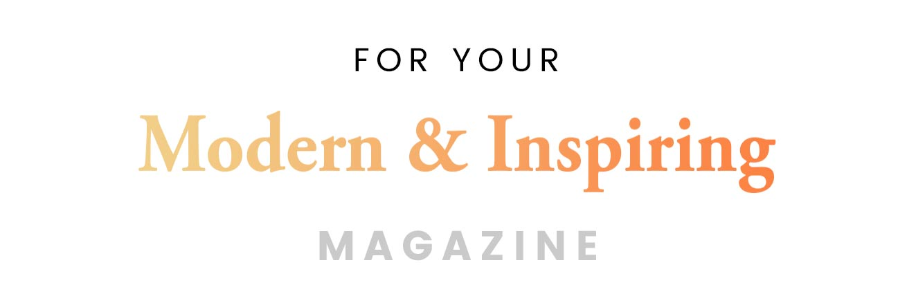 For your modern & inspiring magazine
