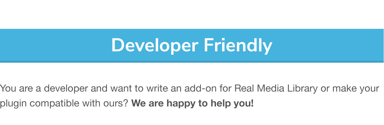 Developer Friendly: You are a developer and want to write an add-on for Real Media Library or make your plugin compatible with ours? We are happy to help you!