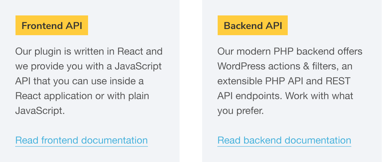 Frontend API: Our plugin is written in React and we provide you with a JavaScript API that you can use inside a React application or with plain JavaScript. Read frontend documentation; Backend API: Our modern PHP backend offers WordPress actions & filters, an extensible PHP API and REST API endpoints. Work with what you prefer. Read backend documentation