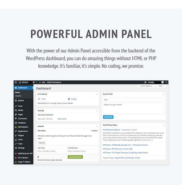 Powerful Admin Panel. With the power of our Admin Panel accessible from the backend of the WordPress dashboard, you can do amazing things without HTML or PHP knowledge. It's familiar, it's simple. No coding, we promise.