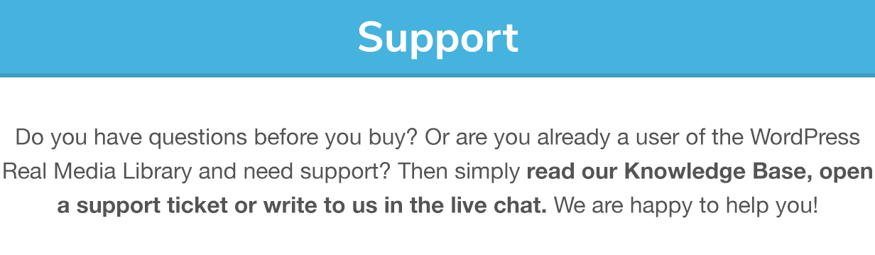 Support: Do you have questions before you buy? Or are you already a user of the Real Media Library and need support? Then simply read our Knowledge Base, open a support ticket or write to us in the live chat. We are happy to help you!